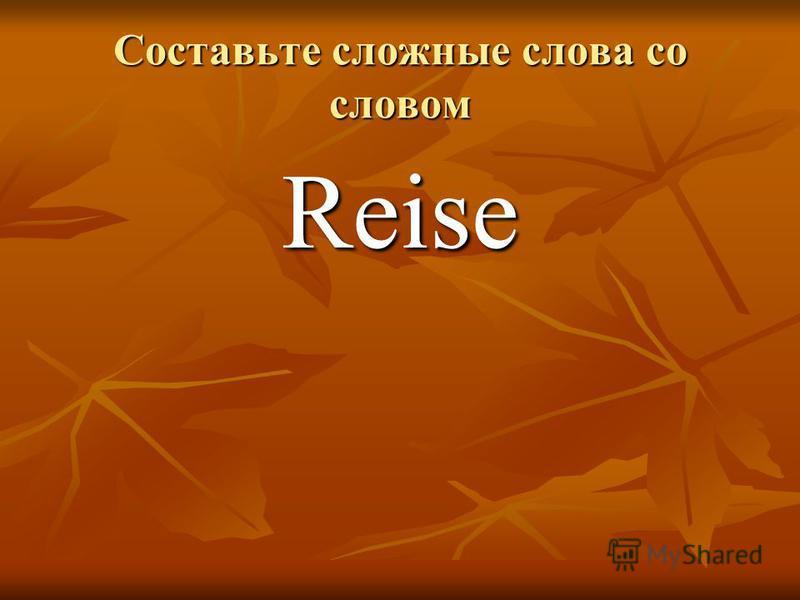Составьте сложные слова со словом Reise