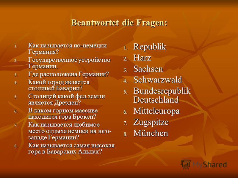Beantwortet die Fragen: 1. Как называется по-немецки Германия? 2. Государственное устройство Германии. 3. Где расположена Германия? 4. Какой город является столицей Баварии? 5. Столицей какой фет.земли является Дрезден? 6. В каком горном массиве нахо