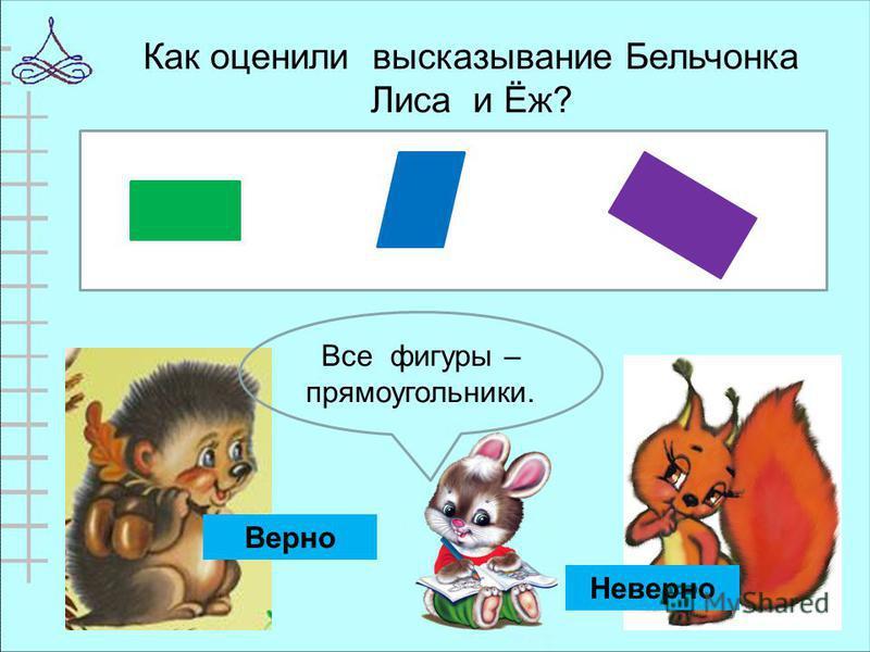 Как оценили высказывание Бельчонка Лиса и Ёж? Все фигуры – прямоугольники. Верно Неверно