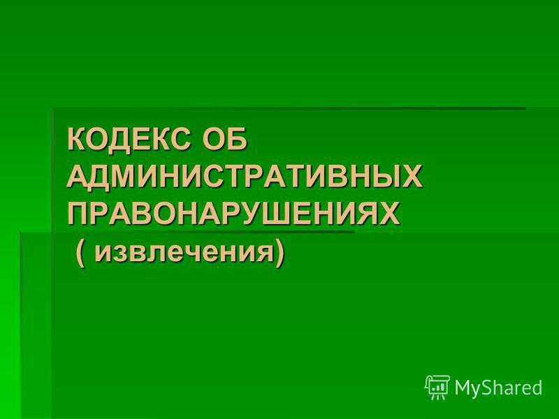 КОДЕКС ОБ АДМИНИСТРАТИВНЫХ ПРАВОНАРУШЕНИЯХ ( извлечения)