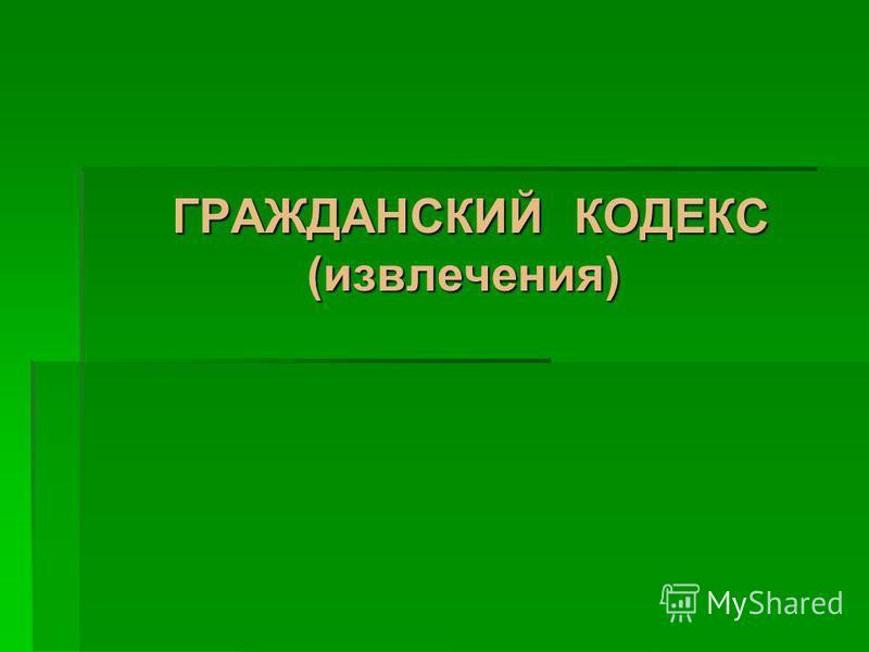 ГРАЖДАНСКИЙ КОДЕКС (извлечения) ГРАЖДАНСКИЙ КОДЕКС (извлечения)