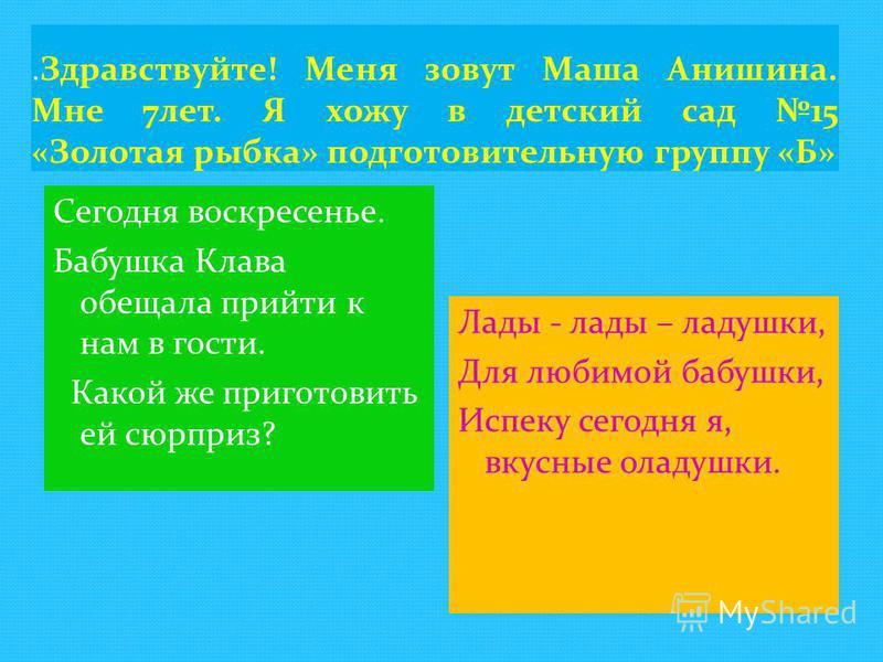 .Здравствуйте! Меня зовут Маша Анишина. Мне 7 лет. Я хожу в детский сад 15 «Золотая рыбка» подготовительную группу «Б» Сегодня воскресенье. Бабушка Клава обещала прийти к нам в гости. Какой же приготовить ей сюрприз? Лады - лады – ладушки, Для любимо