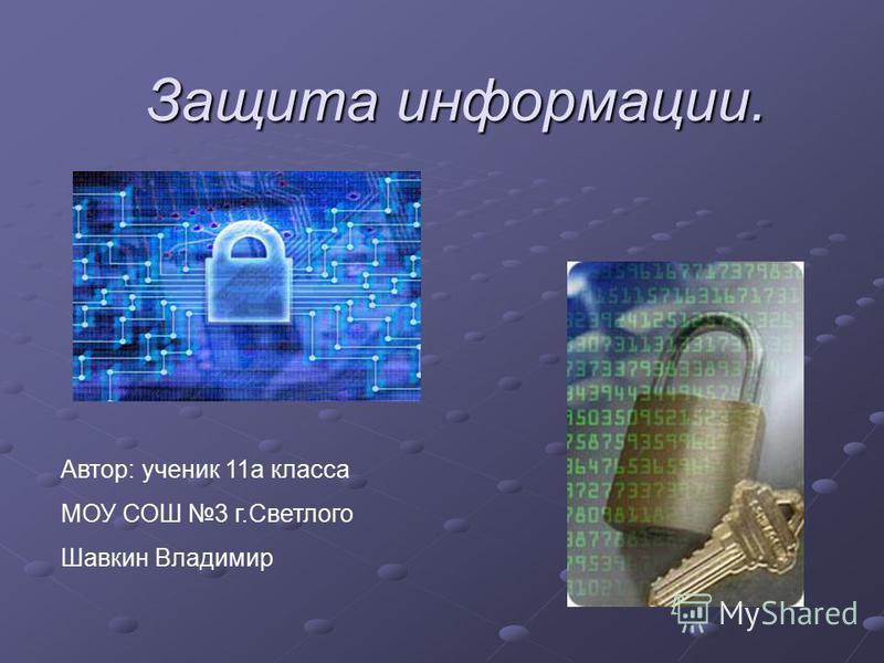Защита информации. Автор: ученик 11 а класса МОУ СОШ 3 г.Светлого Шавкин Владимир