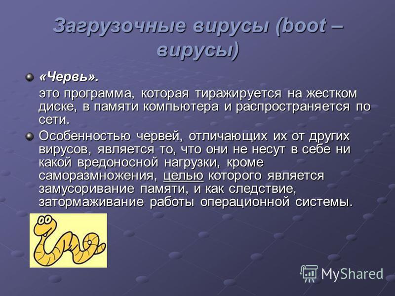 Загрузочные вирусы (boot – вирусы) «Червь». это программа, которая тиражируется на жестком диске, в памяти компьютера и распространяется по сети. это программа, которая тиражируется на жестком диске, в памяти компьютера и распространяется по сети. Ос