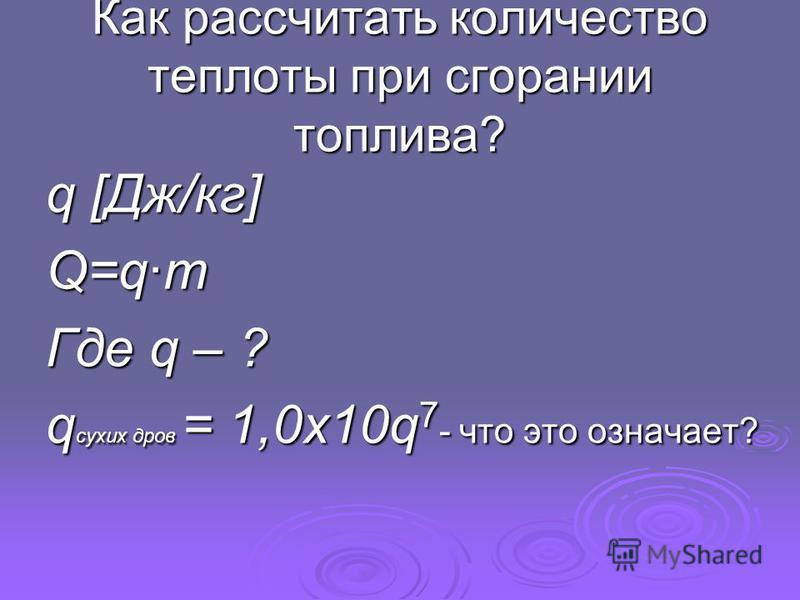 Как рассчитать количество теплоты при сгорании топлива? q [Дж/кг] Q=q·m Где q – ? q сухих дров = 1,0x10q 7 - что это означает?