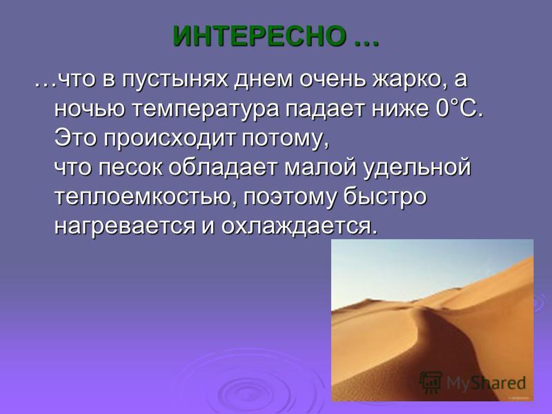 ИНТЕРЕСНО … …что в пустынях днем очень жарко, а ночью температура падает ниже 0°С. Это происходит потому, что песок обладает малой удельной теплоемкостью, поэтому быстро нагревается и охлаждается.