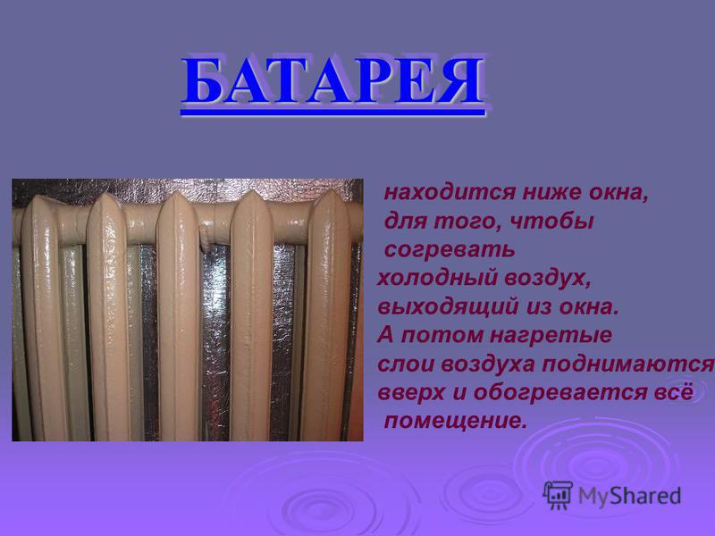 БАТАРЕЯ БАТАРЕЯ находится ниже окна, для того, чтобы согревать холодный воздух, выходящий из окна. А потом нагретые слои воздуха поднимаются вверх и обогревается всё помещение.