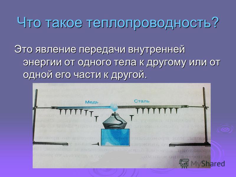 Что такое теплопроводность? Это явление передачи внутренней энергии от одного тела к другому или от одной его части к другой.