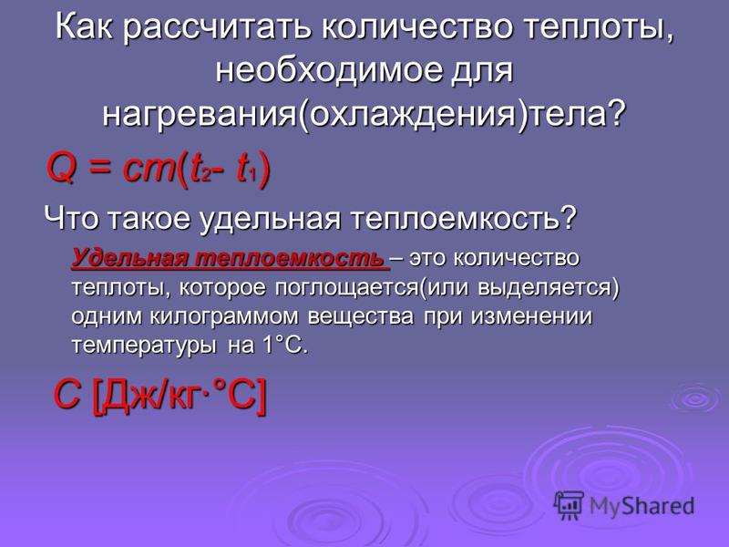 Как рассчитать количество теплоты, необходимое для нагревания(охлаждения)тела? Q = cm(t 2 - t 1 ) Что такое удельная теплоемкость? Удельная теплоемкость – это количество теплоты, которое поглощается(или выделяется) одним килограммом вещества при изме