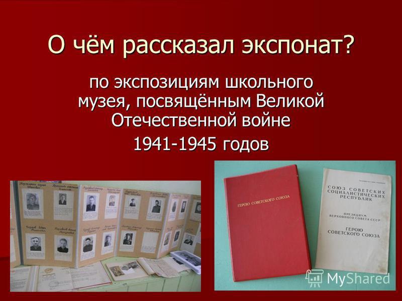 О чём рассказал экспонат? по экспозициям школьного музея, посвящённым Великой Отечественной войне 1941-1945 годов