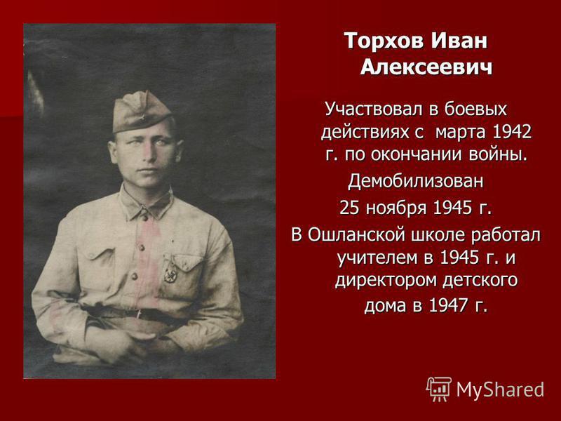 Торхов Иван Алексеевич Участвовал в боевых действиях с марта 1942 г. по окончании войны. Демобилизован 25 ноября 1945 г. В Ошланской школе работал учителем в 1945 г. и директором детского дома в 1947 г.