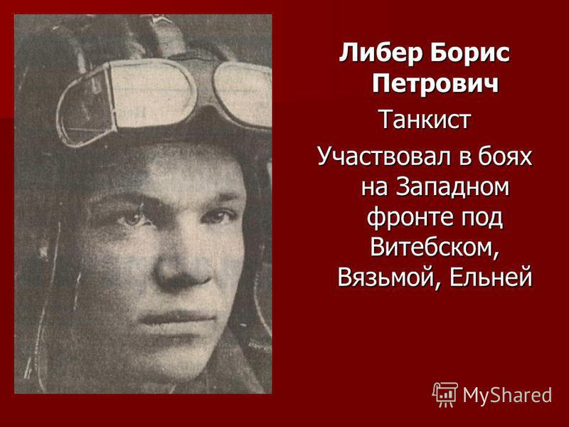 Либер Борис Петрович Танкист Участвовал в боях на Западном фронте под Витебском, Вязьмой, Ельней