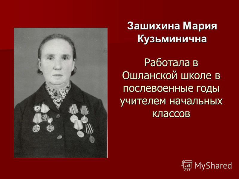 Работала в Ошланской школе в послевоенные годы учителем начальных классов Зашихина Мария Кузьминична