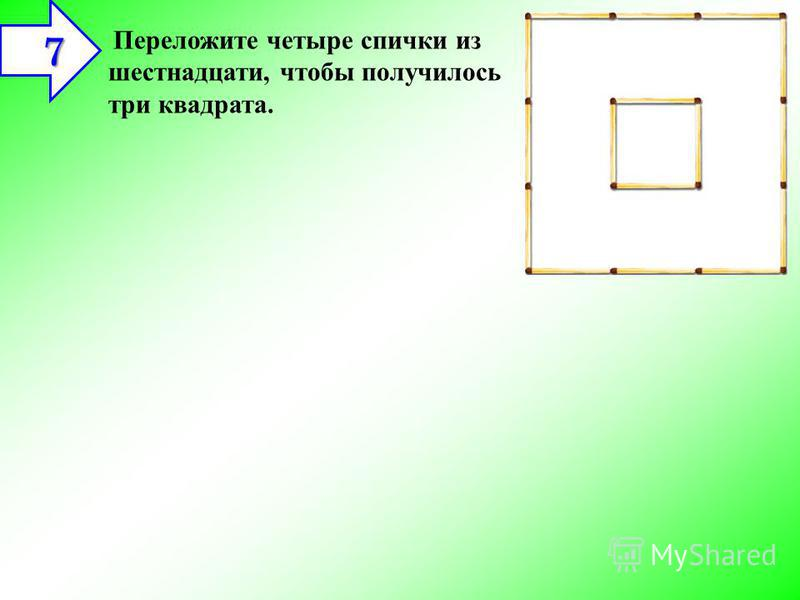 Переложите четыре спички из шестнадцати, чтобы получилось три квадрата. 7 7