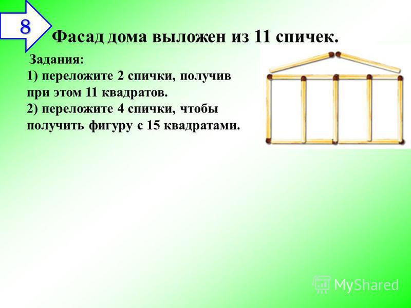 Фасад дома выложен из 11 спичек. Задания: 1) переложите 2 спички, получив при этом 11 квадратов. 2) переложите 4 спички, чтобы получить фигуру с 15 квадратами. 8 8 8 8