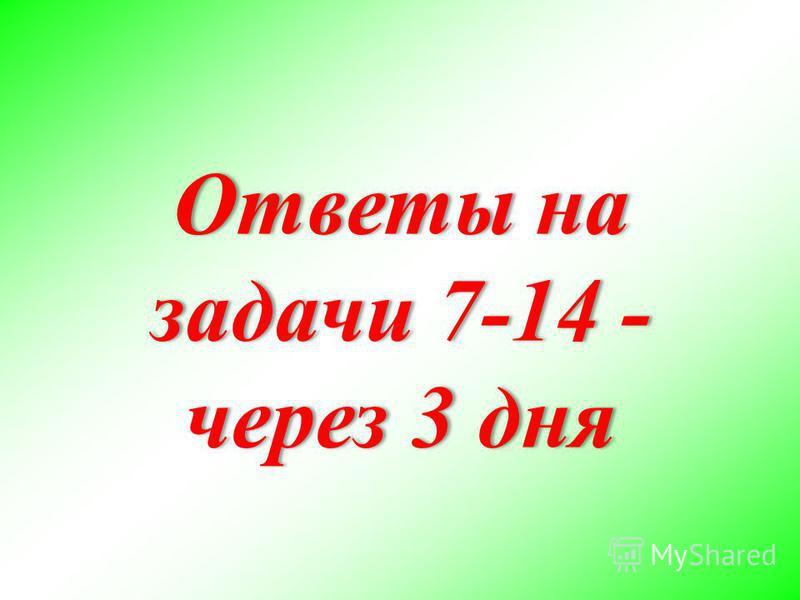 Ответы на задачи 7-14 - через 3 дня