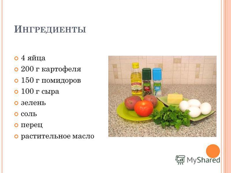 И НГРЕДИЕНТЫ 4 яйца 200 г картофеля 150 г помидоров 100 г сыра зелень соль перец растительное масло