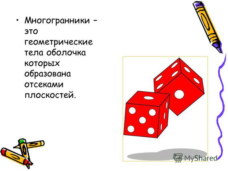 Многогранники – это геометрические тела оболочка которых образована отсеками плоскостей.