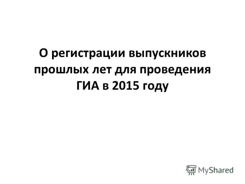 О регистрации выпускников прошлых лет для проведения ГИА в 2015 году