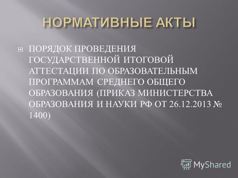 ПОРЯДОК ПРОВЕДЕНИЯ ГОСУДАРСТВЕННОЙ ИТОГОВОЙ АТТЕСТАЦИИ ПО ОБРАЗОВАТЕЛЬНЫМ ПРОГРАММАМ СРЕДНЕГО ОБЩЕГО ОБРАЗОВАНИЯ ( ПРИКАЗ МИНИСТЕРСТВА ОБРАЗОВАНИЯ И НАУКИ РФ ОТ 26.12.2013 1400)