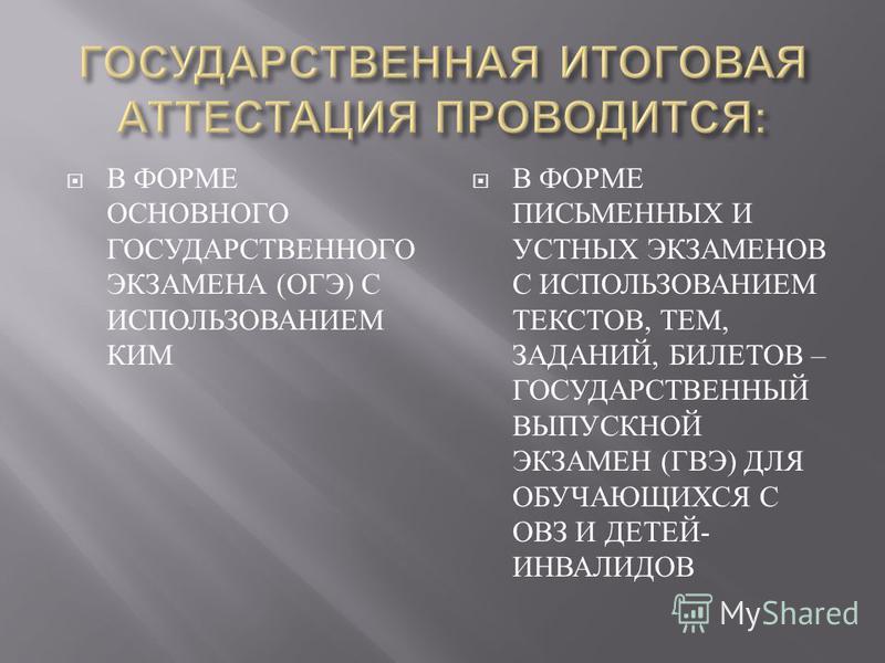 В ФОРМЕ ОСНОВНОГО ГОСУДАРСТВЕННОГО ЭКЗАМЕНА ( ОГЭ ) С ИСПОЛЬЗОВАНИЕМ КИМ В ФОРМЕ ПИСЬМЕННЫХ И УСТНЫХ ЭКЗАМЕНОВ С ИСПОЛЬЗОВАНИЕМ ТЕКСТОВ, ТЕМ, ЗАДАНИЙ, БИЛЕТОВ – ГОСУДАРСТВЕННЫЙ ВЫПУСКНОЙ ЭКЗАМЕН ( ГВЭ ) ДЛЯ ОБУЧАЮЩИХСЯ С ОВЗ И ДЕТЕЙ - ИНВАЛИДОВ