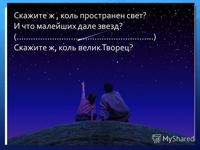 Скажите ж, коль пространен свет? И что малейших дале звезд? (………………………………………………….) Скажите ж, коль велик Творец?
