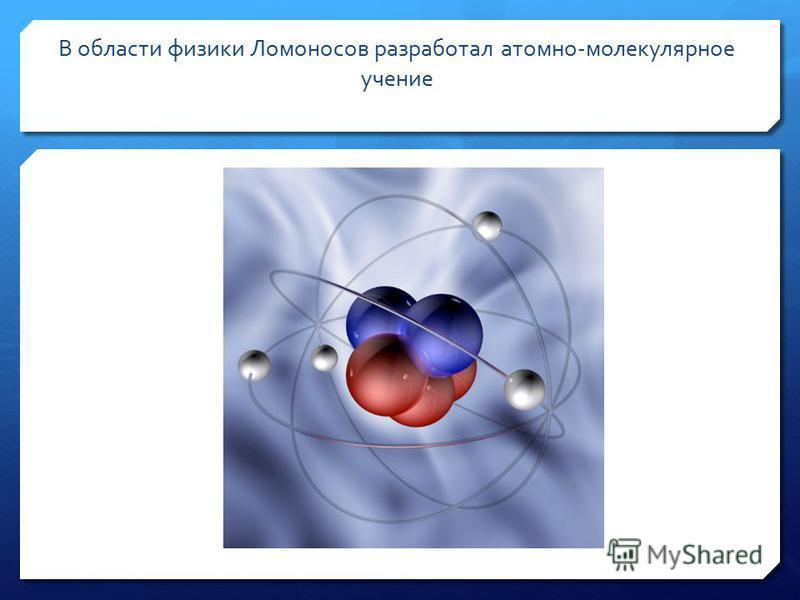 В области физики Ломоносов разработал атомно-молекулярное учение