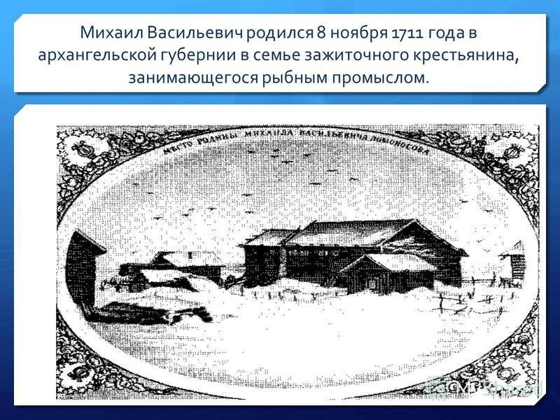 Михаил Васильевич родился 8 ноября 1711 года в архангельской губернии в семье зажиточного крестьянина, занимающегося рыбным промыслом.