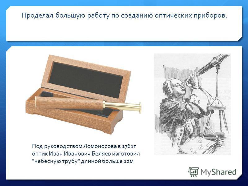 Проделал большую работу по созданию оптических приборов. Под руководством Ломоносова в 1761 г оптик Иван Иванович Беляев изготовил небесную трубу длиной больше 12 м