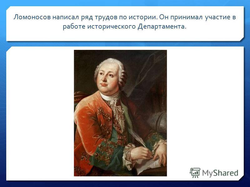 Ломоносов написал ряд трудов по истории. Он принимал участие в работе исторического Департамента.
