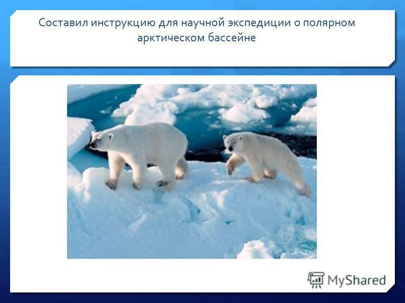 Составил инструкцию для научной экспедиции о полярном арктическом бассейне