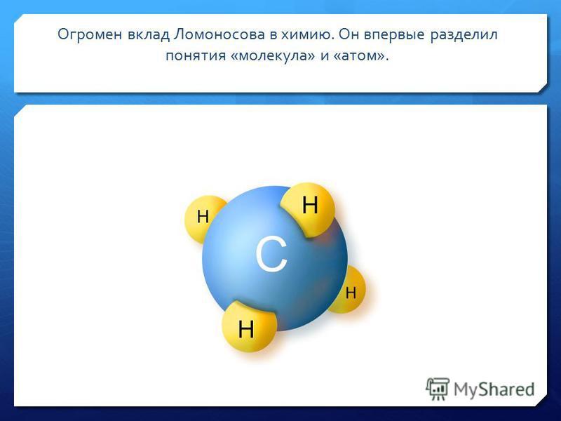 Огромен вклад Ломоносова в химию. Он впервые разделил понятия «молекула» и «атом».