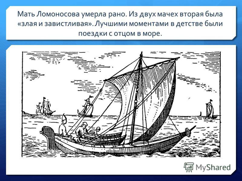 Мать Ломоносова умерла рано. Из двух мачех вторая была «злая и завистливая». Лучшими моментами в детстве были поездки с отцом в море.
