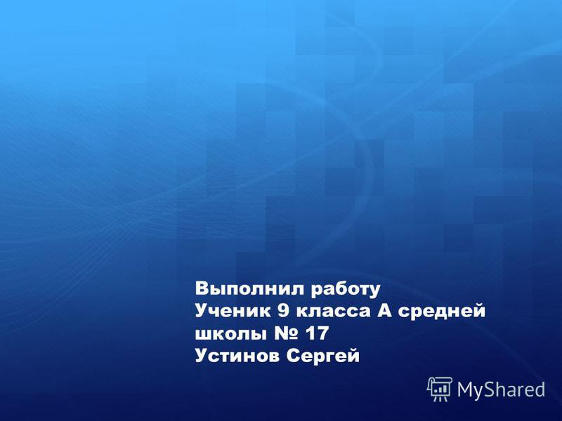 Выполнил работу Ученик 9 класса А средней школы 17 Устинов Сергей