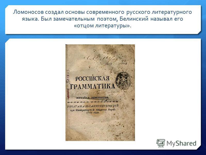 Ломоносов создал основы современного русского литературного языка. Был замечательным поэтом, Белинский называл его «отцом литературы».