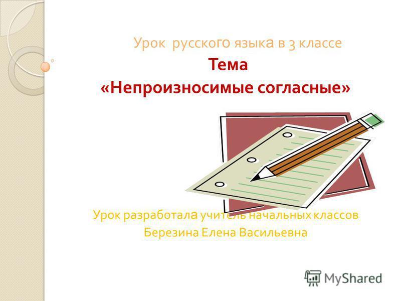 Урок русского язык а в 3 классе Тема « Непроизносимые согласные » Урок разработал а учитель начальных классов Березина Елена Васильевна