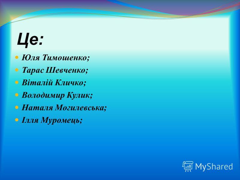 Це : Максим Рильський ; Леся Українка ; Богдан Хмельницький ; Віктор Ющенко ; Андрій Шевченко ; Іван Айвазовський ;