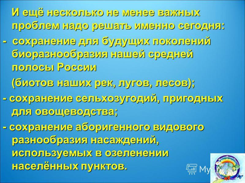 И ещё несколько не менее важных проблем надо решать именно сегодня: И ещё несколько не менее важных проблем надо решать именно сегодня: - сохранение для будущих поколений биоразнообразия нашей средней полосы России (биотов наших рек, лугов, лесов); (