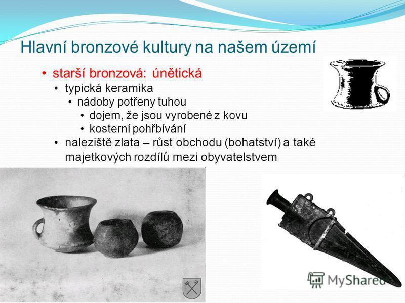 Hlavní bronzové kultury na našem území starší bronzová: únětická typická keramika nádoby potřeny tuhou dojem, že jsou vyrobené z kovu kosterní pohřbívání naleziště zlata – růst obchodu (bohatství) a také majetkových rozdílů mezi obyvatelstvem