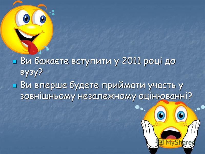 Ви бажаєте вступити у 2011 році до вузу? Ви бажаєте вступити у 2011 році до вузу? Ви вперше будете приймати участь у зовнішньому незалежному оцінюванні? Ви вперше будете приймати участь у зовнішньому незалежному оцінюванні?