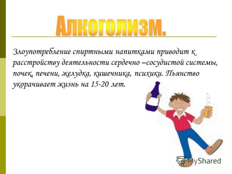 Злоупотребление спиртными напитками приводит к расстройству деятельности сердечно –сосудистой системы, почек, печени, желудка, кишечника, психики. Пьянство укорачивает жизнь на 15-20 лет.