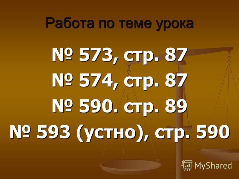 Работа по теме урока 573, стр. 87 573, стр. 87 574, стр. 87 574, стр. 87 590. стр. 89 590. стр. 89 593 (устно), стр. 590 593 (устно), стр. 590