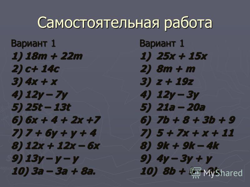 Самостоятельная работа Вариант 1 1) 18m + 22m 2) c+ 14c 3) 4x + x 4) 12y – 7y 5) 25t – 13t 6) 6x + 4 + 2x +7 7) 7 + 6y + y + 4 8) 12x + 12x – 6x 9) 13y – y – y 10) 3a – 3a + 8a. Вариант 1 1) 25x + 15x 2) 8m + m 3) z + 19z 4) 12y – 3y 5) 21a – 20a 6)