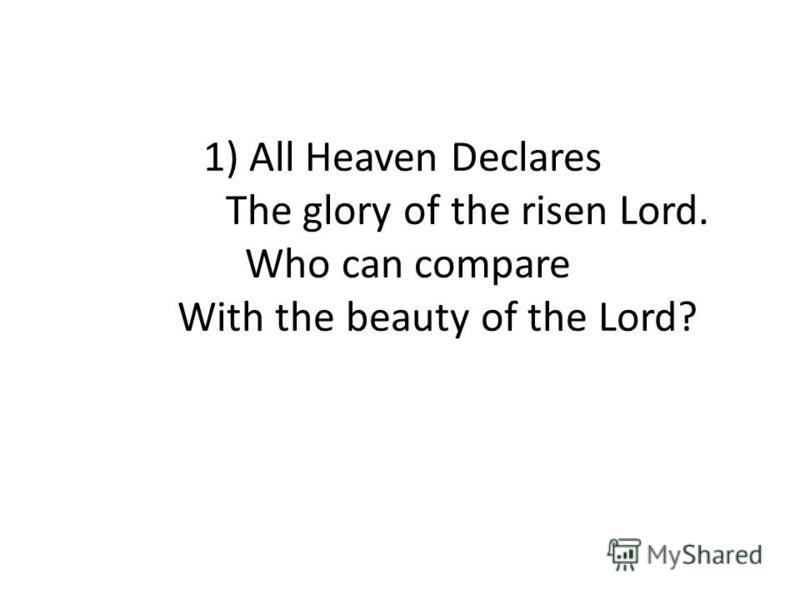 1) All Heaven Declares The glory of the risen Lord. Who can compare With the beauty of the Lord?