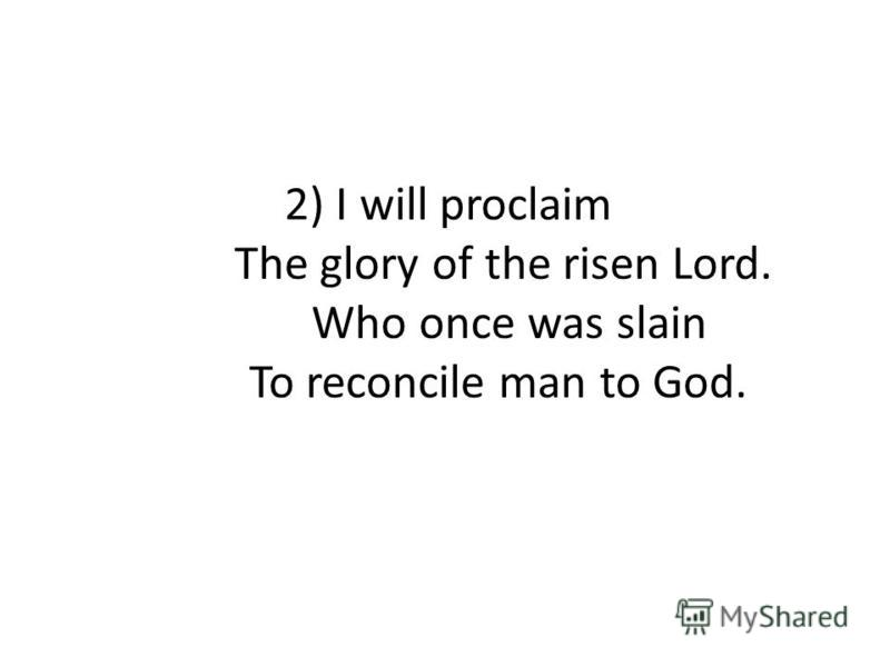 2) I will proclaim The glory of the risen Lord. Who once was slain To reconcile man to God.