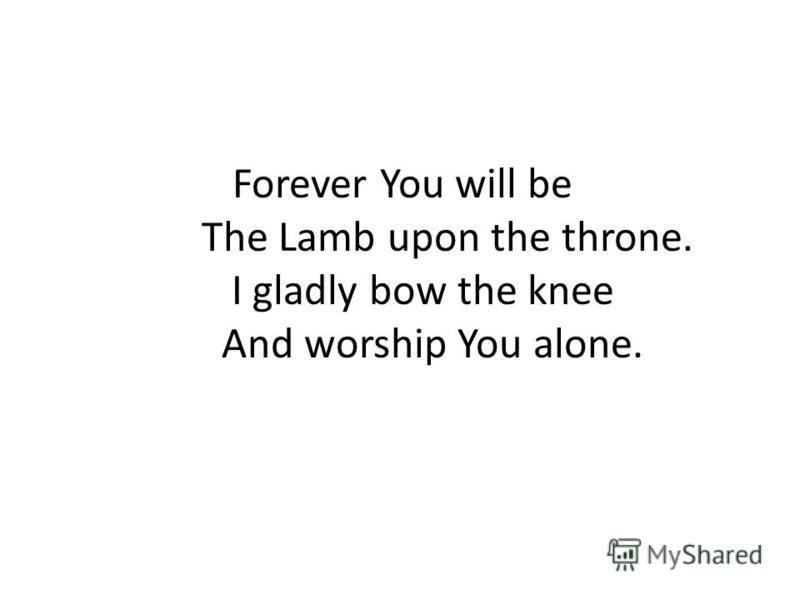 Forever You will be The Lamb upon the throne. I gladly bow the knee And worship You alone.