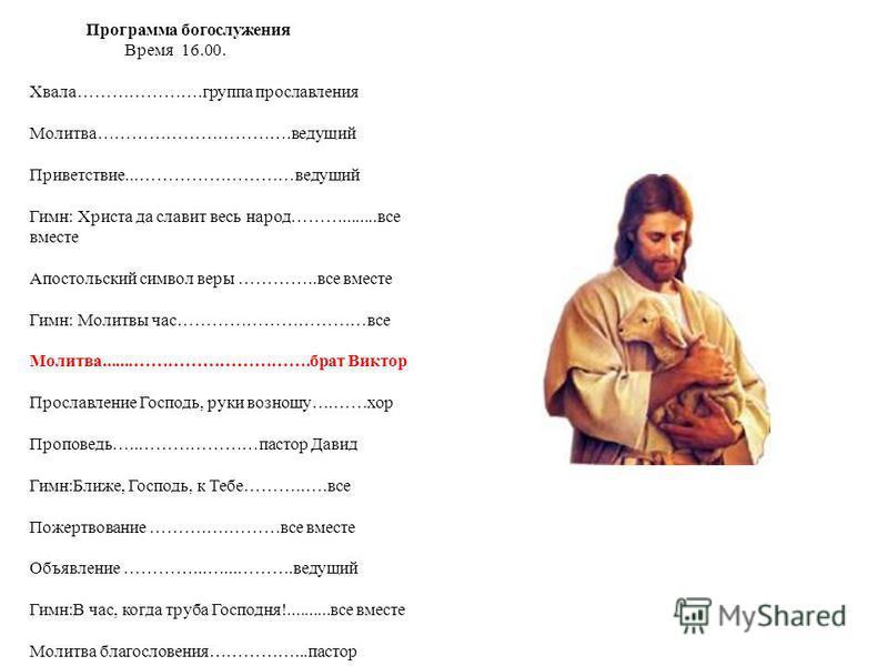 Программа богослужения Время 16.00. Хвала………………….группа прославления Молитва…………………………….ведущий Приветствие...………………………ведущий Гимн: Христа да славит весь народ………........все вместе Апостольский символ веры …………..все вместе Гимн: Молитвы час………………………
