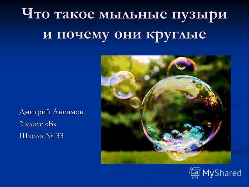 Что такое мыльные пузыри и почему они круглые Дмитрий Ансимов 2 класс «Б» Школа 33