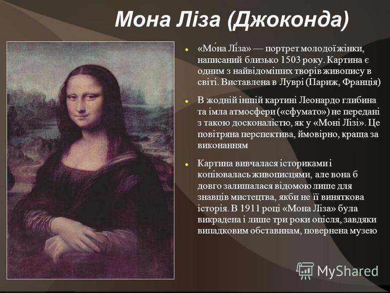 Мона Ліза (Джоконда) «Мо́на Лі́за» портрет молодої жінки, написаний близько 1503 року. Картина є одним з найвідоміших творів живопису в світі. Виставлена в Луврі (Париж, Франція) В жодній іншій картині Леонардо глибина та імла атмосфери («сфумато») н