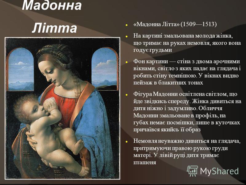 Мадонна Літта «Мадонна Літта» (15091513) На картині змальована молода жінка, що тримає на руках немовля, якого вона годує грудьми Фон картини стіна з двома арочними вікнами, світло з яких падає на глядача і робить стіну темнішою. У вікнах видно пейза